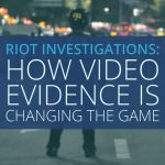Riot Investigations: How Video Evidence Technology is Changing the Game